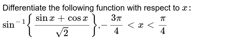 Differentiate   the following function with respect to `x :`  `sin^(-1){(sinx+cosx)/(sqrt(2))}`,`-(3pi)/4 lt xlt  pi/4 `