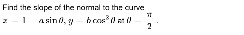 """Find the slope of the normal to the curve `x=1-asintheta,""""""""""""""""y=bcos^2theta` at `theta=pi/2` ."""
