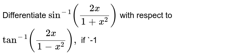 Differentiate   `sin^(-1)((2x)/(1+x^2))` with respect   to `tan^(-1)((2x)/(1-x^2)),` if `-1<x<1`