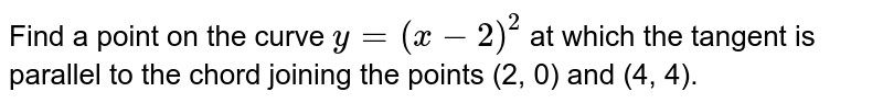 Find a point on the curve `y=(x-2)^2` at   which the tangent is parallel to the chord joining the points (2, 0) and (4,   4).