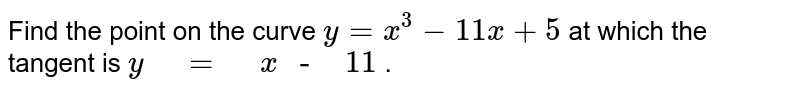 """Find the point on the curve `y=x^3-11 x+5` at which the   tangent is `y"""" """"="""" """"x"""" -"""""""" """"11` ."""
