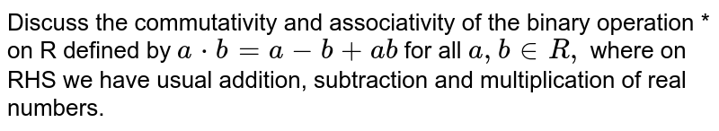 Discuss the commutativity and associativity of the binary operation *   on R defined by `a*b=a-b+a b` for all `a , b in  R ,` where on RHS we have usual addition, subtraction and multiplication of real   numbers.
