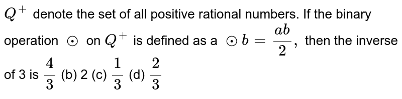 `Q^+` denote the set of all positive rational numbers. If the binary operation `o.` on `Q^+` is defined as a `o.b=(a b)/2,` then the inverse of 3 is `4/3`  (b) 2 (c) `1/3`  (d) `2/3`