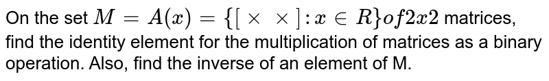 On the set  `M=A(x)={[xxxx]: x in  R}of2x2` matrices, find the identity element for the multiplication of matrices as a   binary operation. Also, find the inverse of an element of M.