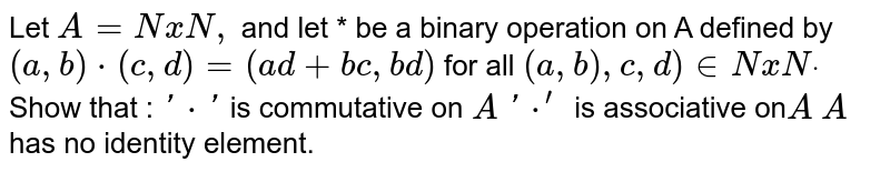 Let `A=NxN ,` and let * be a binary operation on A defined by  `(a , b)*(c , d)=(a d+b c , b d)` for all `(a , b),c , d) in  NxNdot`  Show that : `'*'` is commutative on `A`  `'*^(prime)` is associative on`A`  `A` has no   identity element.