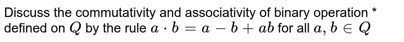 Discuss the commutativity and associativity of binary operation *   defined on `Q` by the rule `a*b=a-b+a b` for all `a , b in  Q`