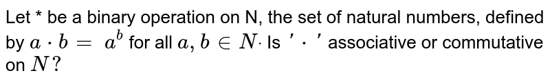 Let * be a binary operation on N, the set of natural numbers, defined   by `a*b=` `a^b` for all `a , b in  Ndot` Is `'*'` associative or commutative on `N ?`