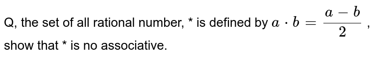 Q, the set of all rational number, * is defined by `a*b=(a-b)/2` , show that * is no associative.