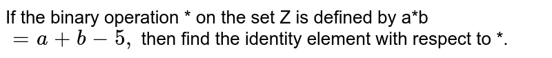 If the binary operation * on the set Z is defined by a*b`=a+b-5,` then find the identity element with respect to *.