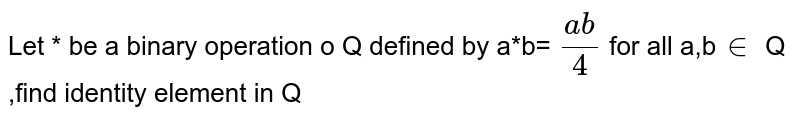 Let * be a binary operation o Q defined by a*b= `(ab)/4` for all a,b`in` Q ,find identity element in Q