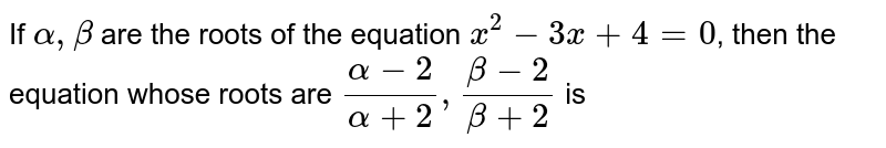 If `alpha,beta` are the roots of the equation `x^(2)-3x+4=0`, then the equation whose roots are `(alpha-2)/(alpha+2),(beta-2)/(beta+2)` is