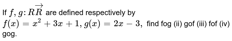 If `f,g: RvecR` are defined respectively by `f(x)=x^2+3x+1,g(x)=2x-3,` find  fog (ii) gof   (iii) fof (iv) gog.