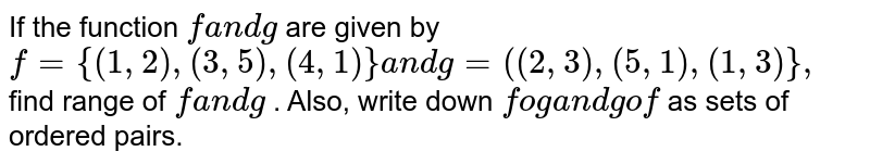 """If the function `fa n dg` are given by `f={(1,2),(3,5),(4,1)}a n dg=""""(""""(2,3),(5,1),(1,3)""""}"""",` find range of `fa n dg` . Also, write down `foga n dgof` as sets of ordered pairs."""