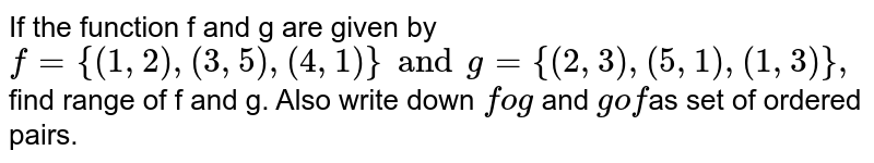 """If  the function f and g are given by `f={(1,2),(3,5),(4,1)} and g={(2,3),(5,1),(1,3)},` find range of f and g. Also write down `fog` and `gof""""`as set of ordered pairs."""