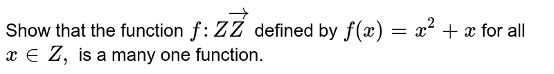 Show that the function `f: ZvecZ` defined by `f(x)=x^2+x` for all `x in  Z ,` is a many one function.