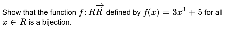 Show that the function `f: RvecR` defined by `f(x)=3x^3+5` for all `x in  R` is a bijection.