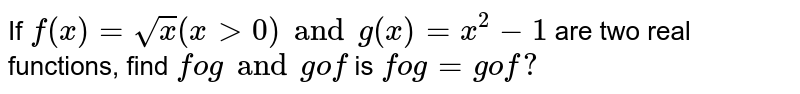 If `f(x)=sqrtx(x > 0) and g(x)=x^2-1` are two real functions, find `fog and gof` is `fog=gof ?`