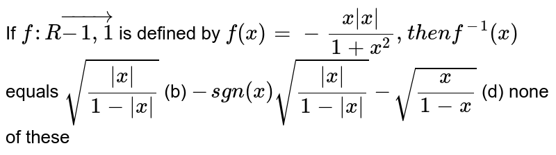 If `f: Rvec(-1,1)` is defined by `f(x)=-(x x )/(1+x^2),t h e nf^(-1)(x)` equals `sqrt(( x )/(1- x ))`  (b) `-sgn(x)sqrt(( x )/(1- x ))`  `-sqrt(x/(1-x))`  (d) none of these