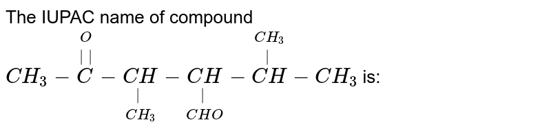The IUPAC name of compound  <br> `CH_(3)-overset(O)overset(||)(C)-underset(CH_(3))underset(|)(CH)-underset(CHO)underset(|)(CH)-overset(CH_(3))overset(|)(CH)-CH_(3)` is: