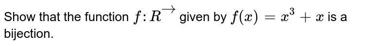 Show that the function `f: Rvec` given by `f(x)=x^3+x` is a bijection.