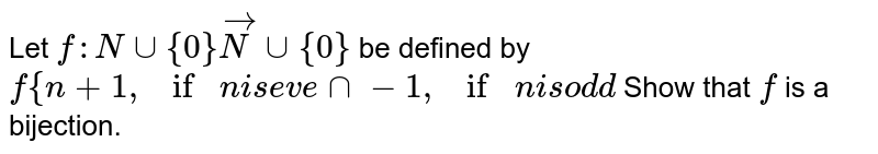 Let `f: Nuu{0}vecNuu{0}` be defined by `f{n+1,ifni se v e nn-1,ifni sod d`  Show that `f` is a bijection.