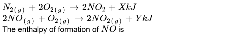 `N_(2(g))+2O_(2(g)) rarr 2NO_(2) +X kJ` <br> `2NO_((g))+O_(2(g)) rarr 2NO_(2(g))+Y kJ` <br> The enthalpy of formation of `NO` is
