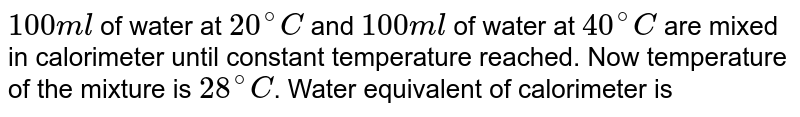 `100 ml` of water at `20^(@)C` and `100 ml` of water at `40^(@)C` are mixed in calorimeter until constant temperature reached. Now temperature of the mixture is `28^(@)C`. Water equivalent of calorimeter is