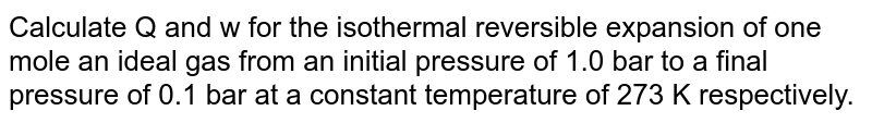 Calculate Q and w for the isothermal reversible expansion of one mole an ideal gas from an initial pressure of 1.0 bar to a final pressure of 0.1 bar at a constant temperature of 273 K respectively.