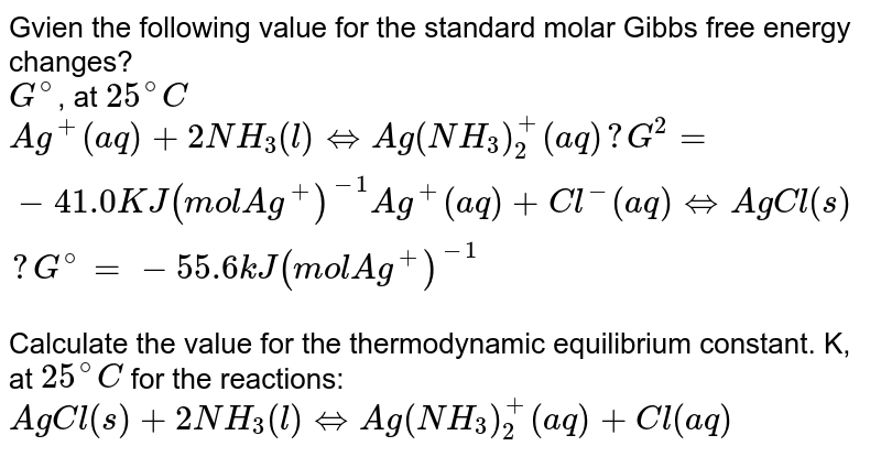 Gvien the following value for the standard molar Gibbs free energy changes?  <br> `G^(@)`, at `25^(@)C` <br> `Ag^(+) (aq) + 2NH_(3) (l) hArr Ag (NH_(3))_(2)^(+) (aq) ?   G^(2) = -41.0KJ (mol Ag^(+))^(-1) Ag^(+) (aq) + Cl^(-)(aq) hArr AgCl (s) ? G^(@) = - 55.6 kJ (mol Ag^(+))^(-1)` <br>  Calculate the value for the thermodynamic equilibrium constant. K, at `25^(@)C` for the reactions: <br> `AgCl (s) + 2NH_(3) (l) hArr Ag (NH_(3))_(2)^(+) (aq) + Cl (aq)`