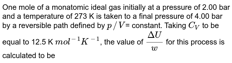 One mole of a monatomic ideal gas initially at a pressure of 2.00 bar and a temperature of 273 K is taken to a final pressure of 4.00 bar by a reversible path defined by `p//V`= constant. Taking `C_(V)` to be equal to 12.5 K `mol^(-1) K^(-1)`, the value of `(Delta U)/(w)` for this process is calculated to be