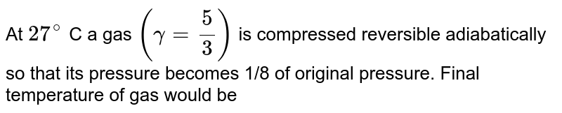 At `27^(@)` C a gas `(gamma = (5)/(3))` is compressed reversible adiabatically so that its pressure becomes 1/8 of original pressure. Final temperature of gas would be
