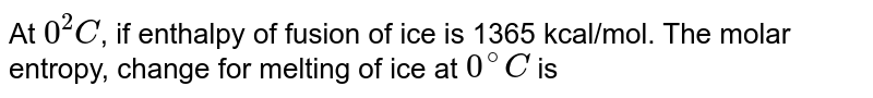 At `0^(2)C`, if enthalpy of fusion of ice is 1365 kcal/mol. The molar entropy, change for melting of ice at `0^(@)C` is