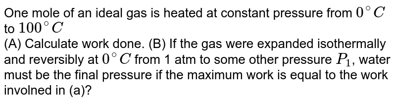 One mole of an ideal gas is heated at constant pressure from `0^(@)C` to `100^(@)C` <br> (A) Calculate work done. (B) If the gas were expanded isothermally and reversibly at `0^(@)C` from 1 atm to some other pressure `P_(1)`, water must be the final pressure if the maximum work is equal to the work involned in (a)?
