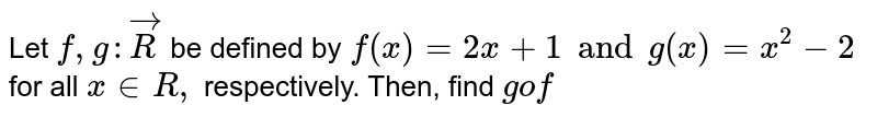 Let `f,g:vec R` be defined by `f(x)=2x+1 and g(x)=x^2-2` for all `x in R,` respectively. Then, find `gof`