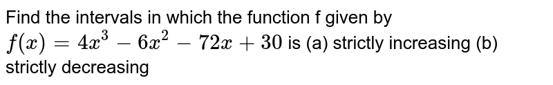Find the intervals in which the function f given by `f(x)=4x^3-6x^2-72 x+30` is  (a) strictly increasing  (b) strictly decreasing
