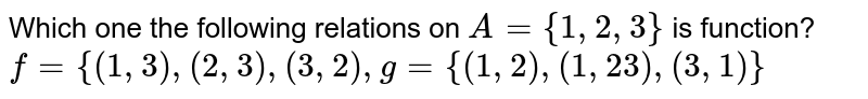 Which one the following relations on `A={1,2,3}` is function? `f={(1,3),(2,3),(3,2),g={(1,2),(1, 23),(3,1)}`