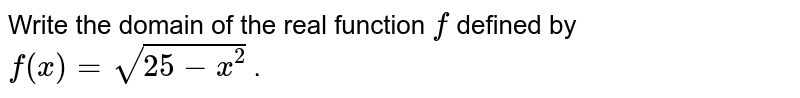 Write the domain of the real function `f` defined by `f(x)=sqrt(25-x^2)` .