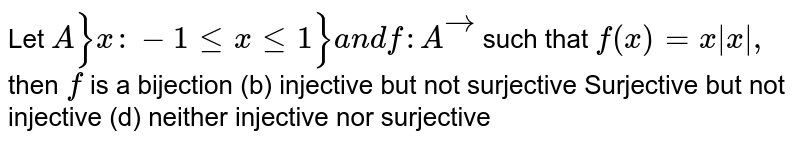 Let `A}x :-1lt=xlt=1}a n df: Avec` such that `f(x)=x|x|,` then `f` is a bijection   (b) injective but not   surjective Surjective but not injective   (d) neither injective nor   surjective