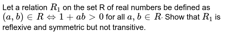 Let a relation `R_1` on the set R of real numbers be defined as `(a , b) in  R iff 1+a b >0` for all `a , b in  Rdot` Show that `R_1` is reflexive and symmetric but not transitive.