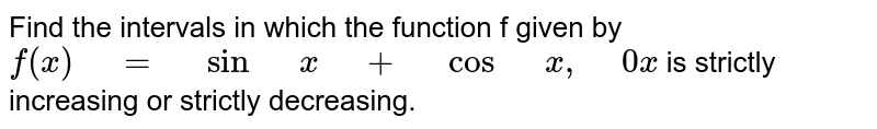 """Find the intervals in which the function f given by `f(x)"""" """"="""" """"sin"""" """"x"""" """"+"""" """"cos"""" """"x ,"""" """"0x` is strictly   increasing or strictly decreasing."""