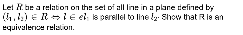 Let `R` be a relation on the set of all line in a plane defined by `(l_1, l_2) in  R iff  line l_1` is parallel to line `l_2dot` Show that R is an equivalence relation.