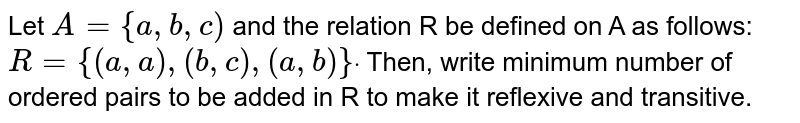 Let `A={a , b , c)` and the relation R be defined on A as follows: `R={(a , a),(b , c),(a , b)}dot` Then, write minimum number of ordered pairs to be added in R to make it   reflexive and transitive.