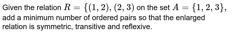 Given the relation `R={(1,2),(2,3)` on the set `A={1,2,3},` add a minimum number of ordered pairs so that the enlarged relation is   symmetric, transitive and reflexive.