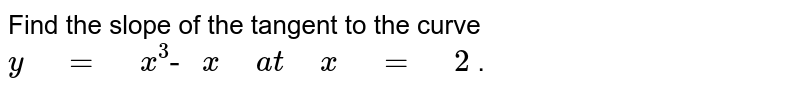 """Find the slope of the tangent to the curve `y"""" """"="""" """"x^3""""- """"x"""" """"a t"""" """"x"""" """"="""" """"2` ."""