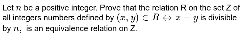Let `n` be a positive integer. Prove that the relation R on the set Z of all   integers numbers defined by `(x , y) in  R iff x-y` is divisible by `n ,` is an equivalence relation on Z.