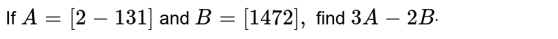 If `A=[2-1 3 1]` and `B=[1 4 7 2],` find `3A-2Bdot`