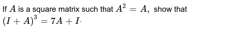 If `A` is a square matrix such that `A^2=A ,` show that `(I+A)^3=7A+Idot`