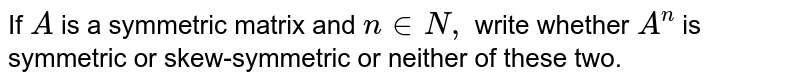 If `A` is a symmetric matrix and `n in  N ,` write whether `A^n` is symmetric or skew-symmetric or neither of these two.