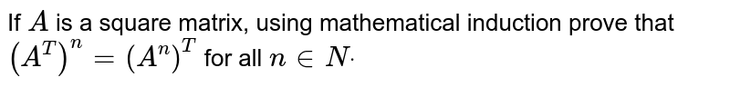 If `A` is a square matrix, using mathematical induction prove that `(A^T)^n=(A^n)^T` for all `n in  Ndot`