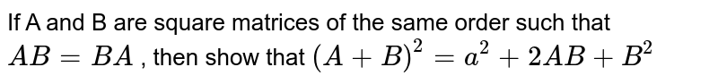 If A and B are square matrices of the same order such that `A B=B A` , then show that `(A+B)^2=a^2+2A B+B^2`